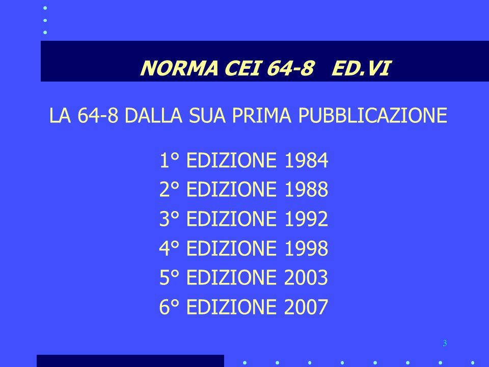 3 NORMA CEI 64-8 ED.VI LA 64-8 DALLA SUA PRIMA PUBBLICAZIONE 1° EDIZIONE 1984 2° EDIZIONE 1988 3° EDIZIONE 1992 4° EDIZIONE 1998 5° EDIZIONE 2003 6° EDIZIONE 2007