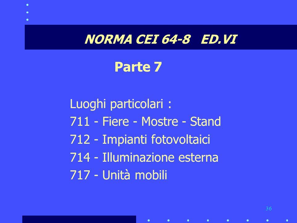 36 NORMA CEI 64-8 ED.VI Parte 7 Luoghi particolari : 711 - Fiere - Mostre - Stand 712 - Impianti fotovoltaici 714 - Illuminazione esterna 717 - Unità mobili