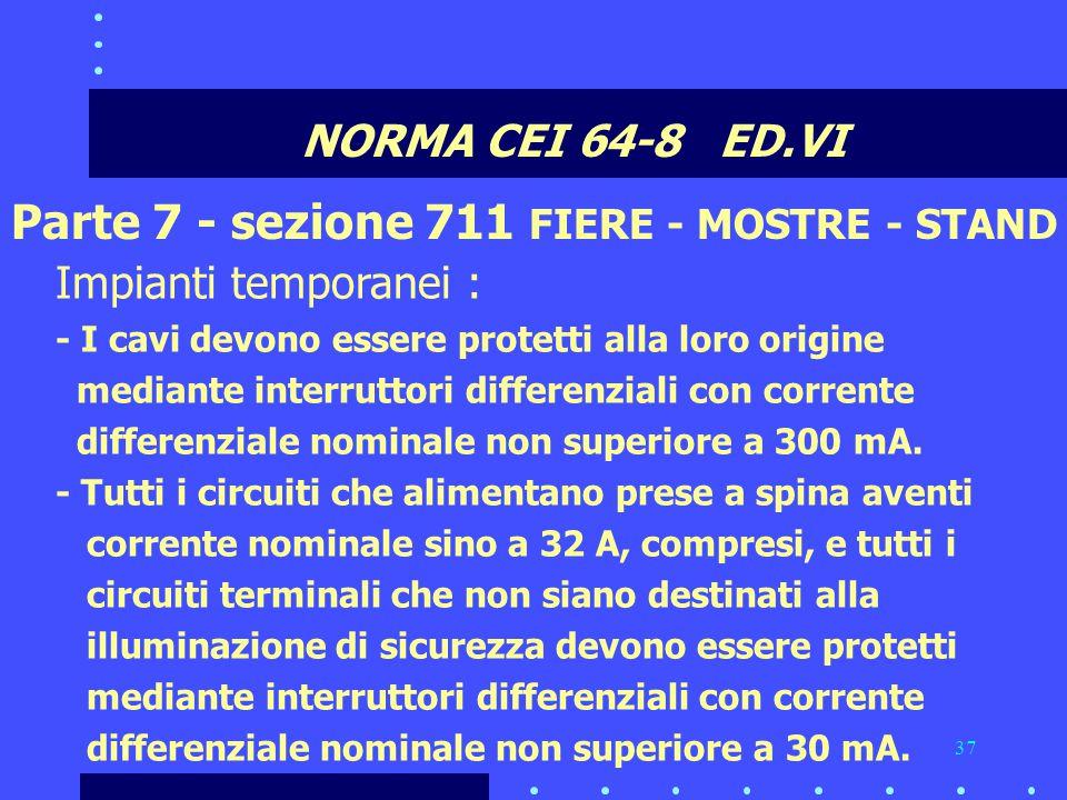 37 NORMA CEI 64-8 ED.VI Parte 7 - sezione 711 FIERE - MOSTRE - STAND Impianti temporanei : - I cavi devono essere protetti alla loro origine mediante interruttori differenziali con corrente differenziale nominale non superiore a 300 mA.