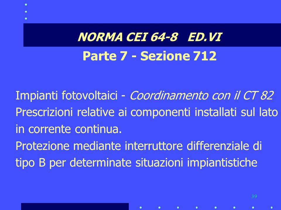 39 NORMA CEI 64-8 ED.VI Parte 7 - Sezione 712 Impianti fotovoltaici - Coordinamento con il CT 82 Prescrizioni relative ai componenti installati sul lato in corrente continua.
