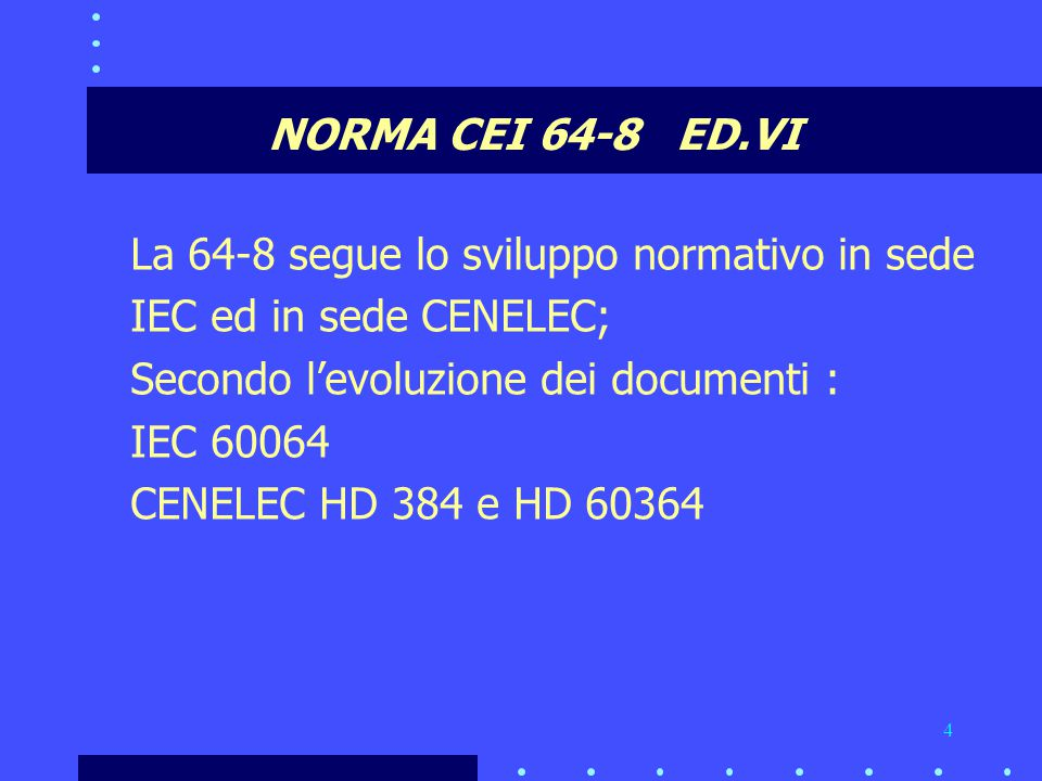 4 NORMA CEI 64-8 ED.VI La 64-8 segue lo sviluppo normativo in sede IEC ed in sede CENELEC; Secondo l'evoluzione dei documenti : IEC 60064 CENELEC HD 384 e HD 60364