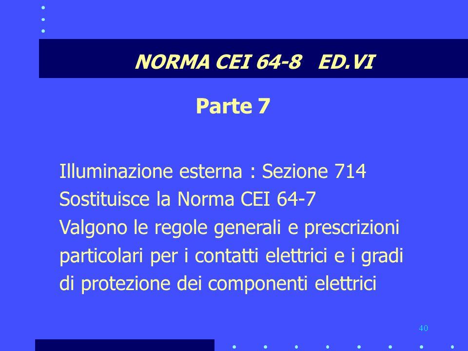 40 NORMA CEI 64-8 ED.VI Parte 7 Illuminazione esterna : Sezione 714 Sostituisce la Norma CEI 64-7 Valgono le regole generali e prescrizioni particolari per i contatti elettrici e i gradi di protezione dei componenti elettrici