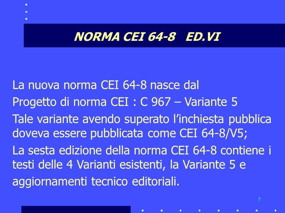 5 NORMA CEI 64-8 ED.VI La nuova norma CEI 64-8 nasce dal Progetto di norma CEI : C 967 – Variante 5 Tale variante avendo superato l'inchiesta pubblica doveva essere pubblicata come CEI 64-8/V5; La sesta edizione della norma CEI 64-8 contiene i testi delle 4 Varianti esistenti, la Variante 5 e aggiornamenti tecnico editoriali.