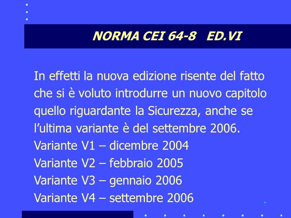 7 NORMA CEI 64-8 ED.VI In effetti la nuova edizione risente del fatto che si è voluto introdurre un nuovo capitolo quello riguardante la Sicurezza, anche se l'ultima variante è del settembre 2006.