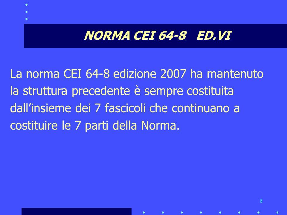 8 NORMA CEI 64-8 ED.VI La norma CEI 64-8 edizione 2007 ha mantenuto la struttura precedente è sempre costituita dall'insieme dei 7 fascicoli che continuano a costituire le 7 parti della Norma.