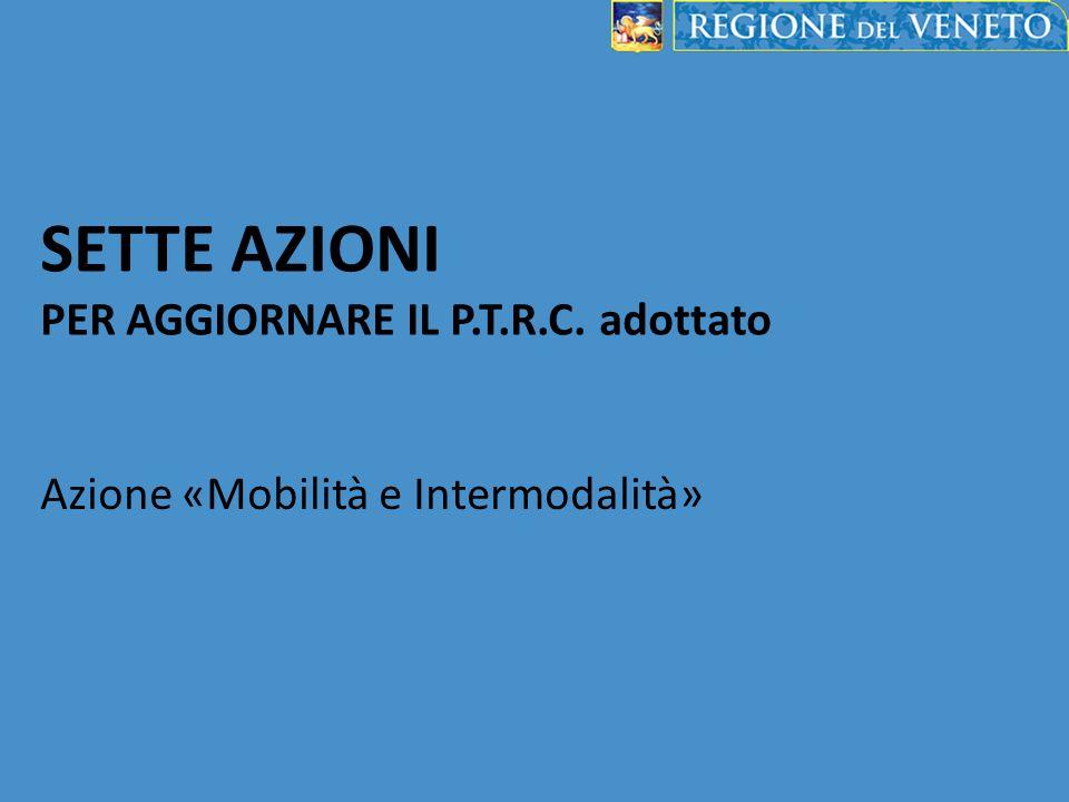 SETTE AZIONI PER AGGIORNARE IL P.T.R.C. adottato Azione «Mobilità e Intermodalità»
