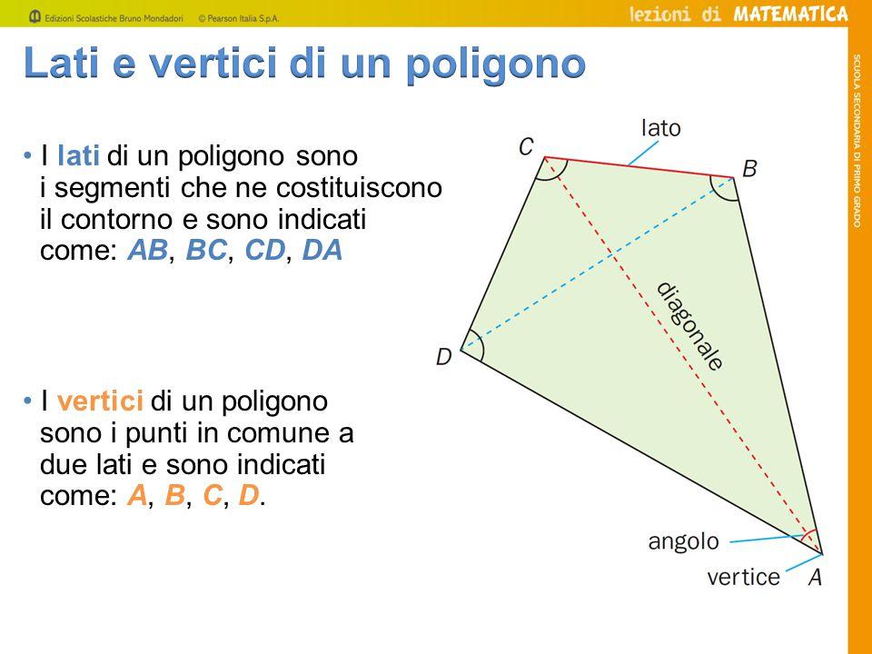 I lati di un poligono sono i segmenti che ne costituiscono il contorno e sono indicati come: AB, BC, CD, DA I vertici di un poligono sono i punti in c