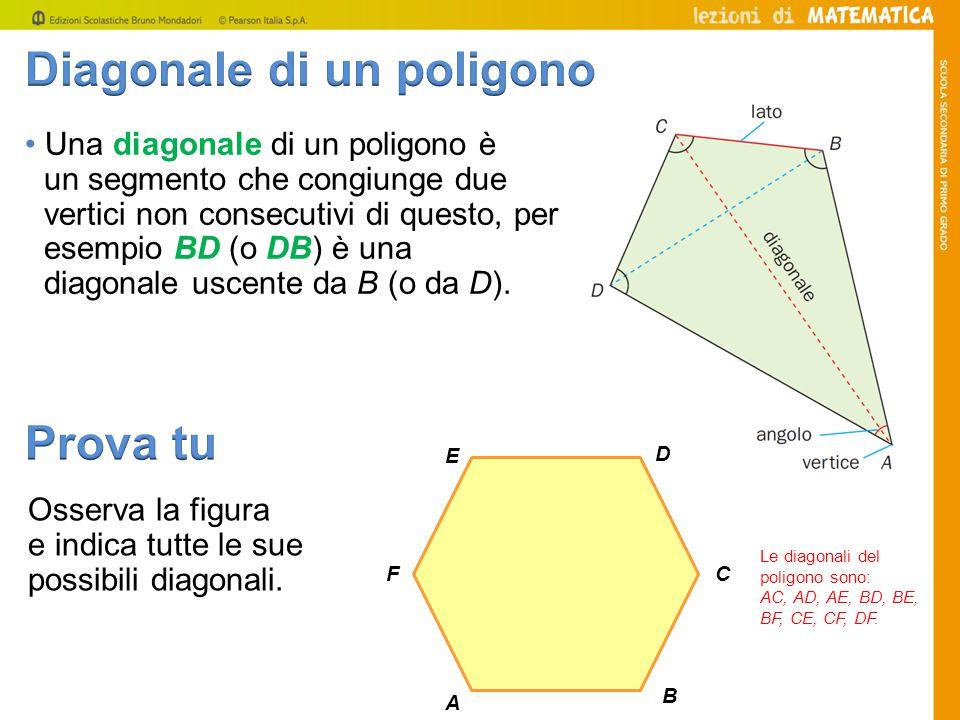 Una diagonale di un poligono è un segmento che congiunge due vertici non consecutivi di questo, per esempio BD (o DB) è una diagonale uscente da B (o