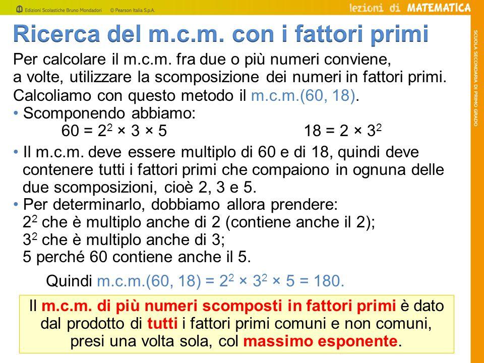Per calcolare il m.c.m. fra due o più numeri conviene, a volte, utilizzare la scomposizione dei numeri in fattori primi. Calcoliamo con questo metodo