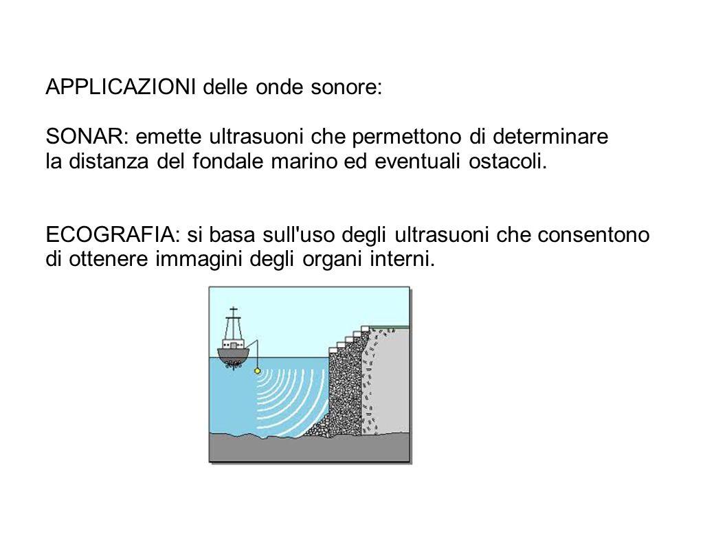 APPLICAZIONI delle onde sonore: SONAR: emette ultrasuoni che permettono di determinare la distanza del fondale marino ed eventuali ostacoli. ECOGRAFIA