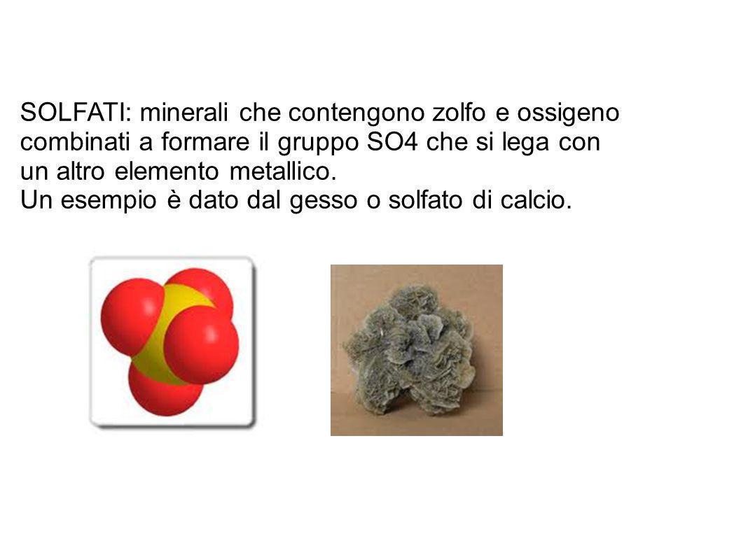 SOLFATI: minerali che contengono zolfo e ossigeno combinati a formare il gruppo SO4 che si lega con un altro elemento metallico. Un esempio è dato dal