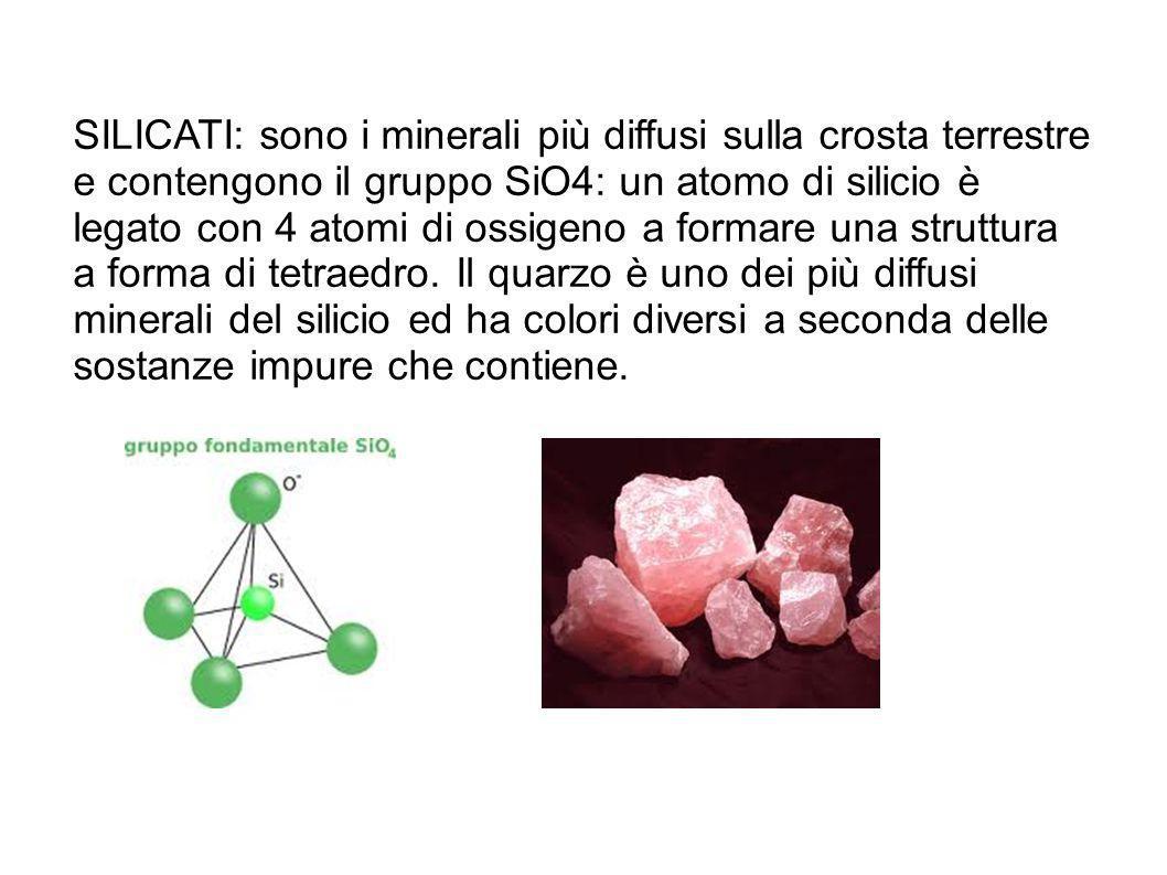 SILICATI: sono i minerali più diffusi sulla crosta terrestre e contengono il gruppo SiO4: un atomo di silicio è legato con 4 atomi di ossigeno a forma