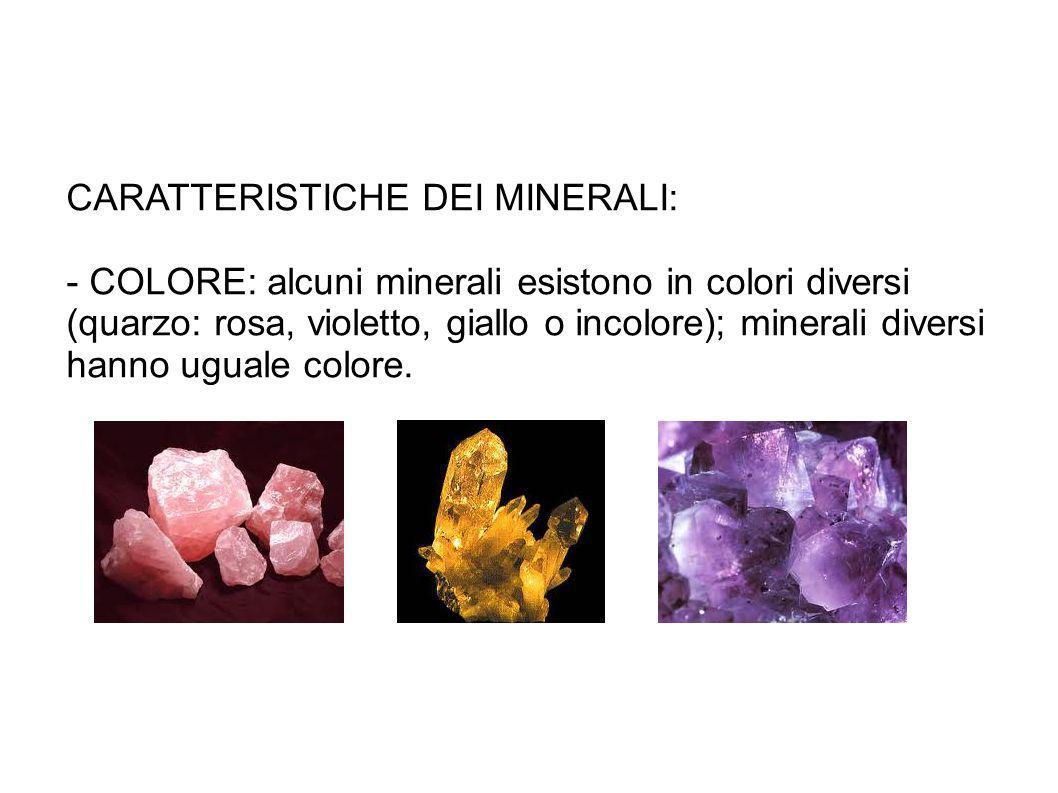 CARATTERISTICHE DEI MINERALI: - COLORE: alcuni minerali esistono in colori diversi (quarzo: rosa, violetto, giallo o incolore); minerali diversi hanno