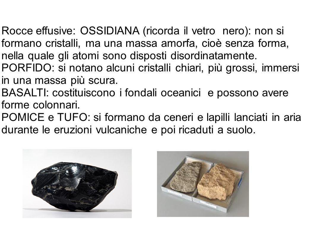 Rocce effusive: OSSIDIANA (ricorda il vetro nero): non si formano cristalli, ma una massa amorfa, cioè senza forma, nella quale gli atomi sono dispost