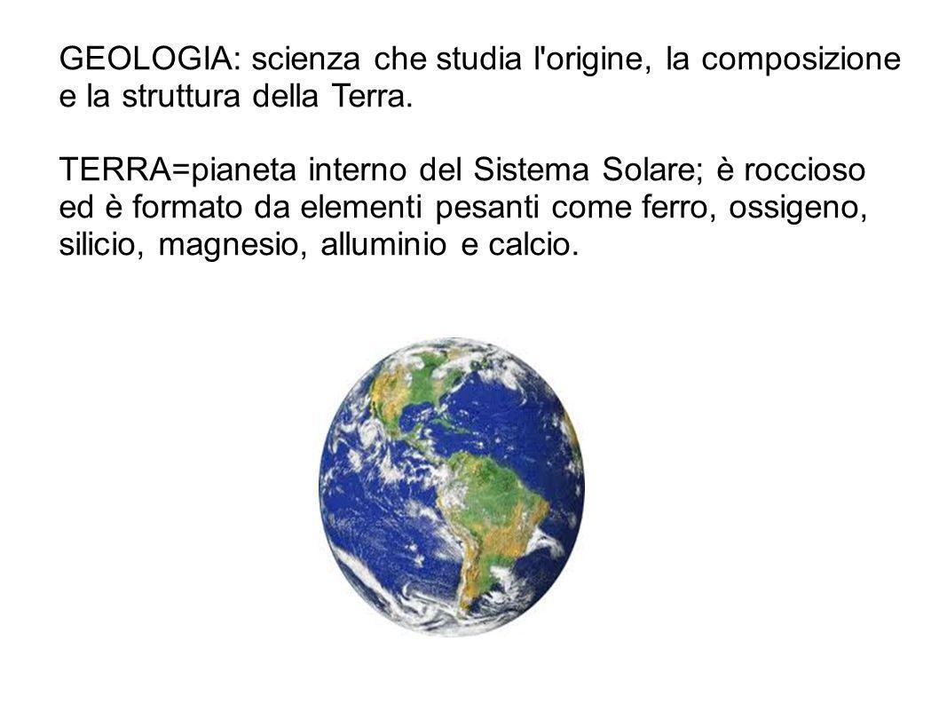 GEOLOGIA: scienza che studia l'origine, la composizione e la struttura della Terra. TERRA=pianeta interno del Sistema Solare; è roccioso ed è formato