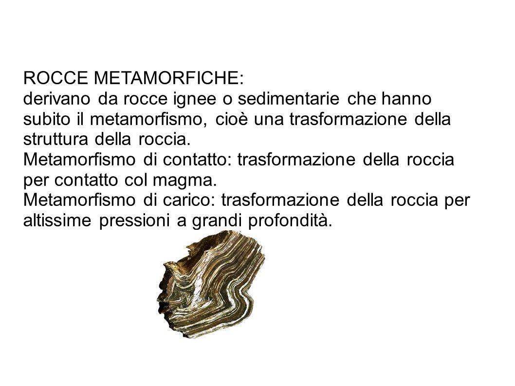 ROCCE METAMORFICHE: derivano da rocce ignee o sedimentarie che hanno subito il metamorfismo, cioè una trasformazione della struttura della roccia. Met