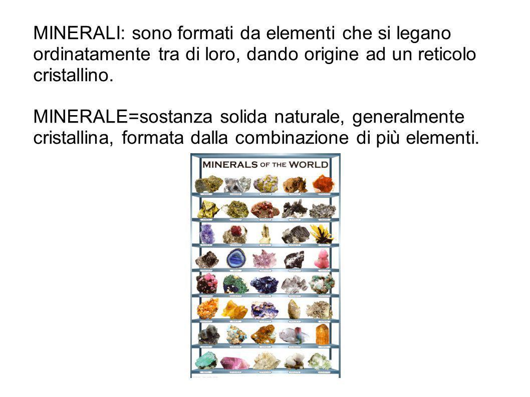 MINERALI: sono formati da elementi che si legano ordinatamente tra di loro, dando origine ad un reticolo cristallino. MINERALE=sostanza solida natural