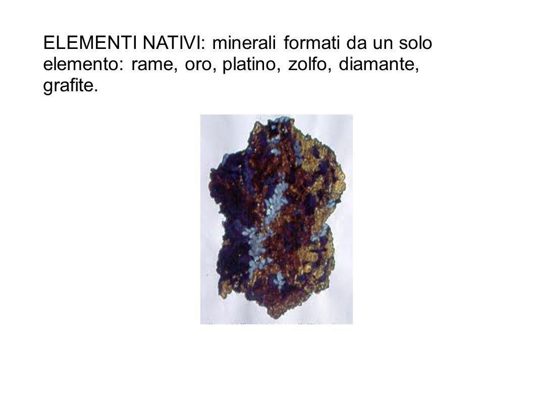 ELEMENTI NATIVI: minerali formati da un solo elemento: rame, oro, platino, zolfo, diamante, grafite.