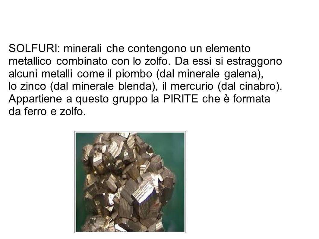 SOLFURI: minerali che contengono un elemento metallico combinato con lo zolfo. Da essi si estraggono alcuni metalli come il piombo (dal minerale galen