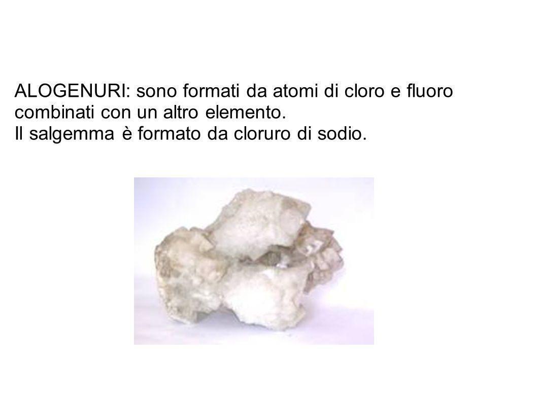 ALOGENURI: sono formati da atomi di cloro e fluoro combinati con un altro elemento. Il salgemma è formato da cloruro di sodio.