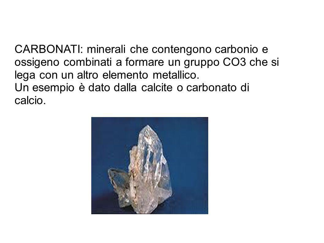 CARBONATI: minerali che contengono carbonio e ossigeno combinati a formare un gruppo CO3 che si lega con un altro elemento metallico. Un esempio è dat