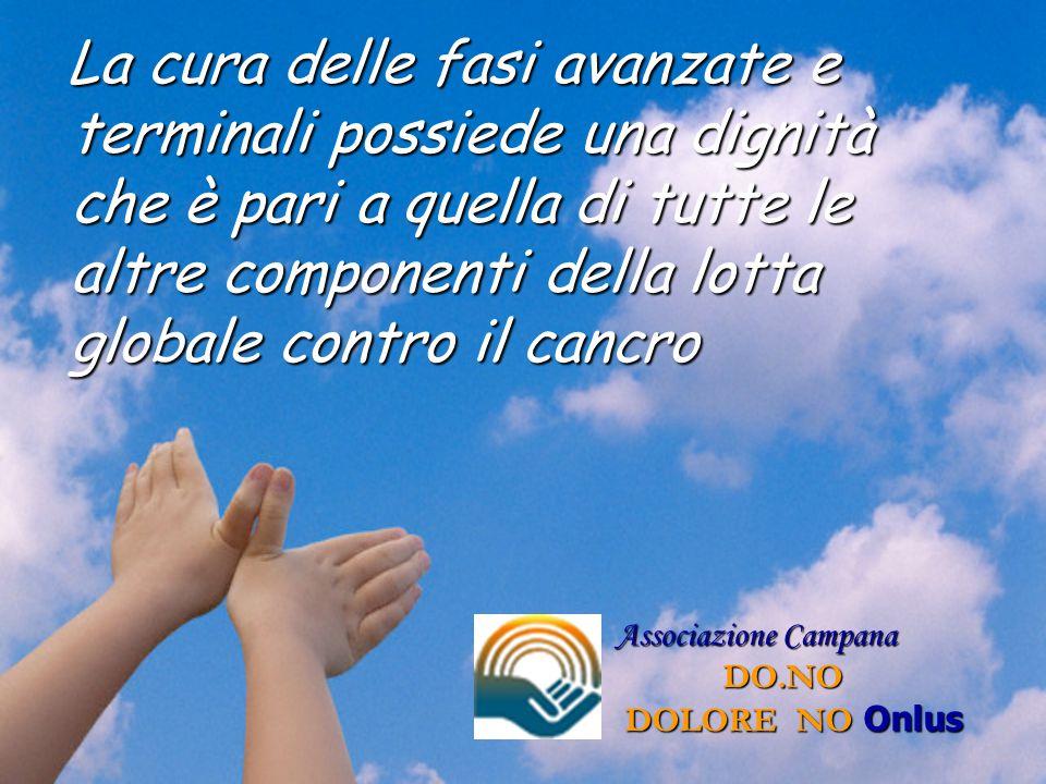 Associazione Campana DO.NO DOLORE NO Onlus La cura delle fasi avanzate e terminali possiede una dignità che è pari a quella di tutte le altre componen
