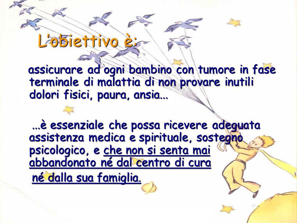 L'obiettivo è: L'obiettivo è: assicurare ad ogni bambino con tumore in fase terminale di malattia di non provare inutili dolori fisici, paura, ansia..