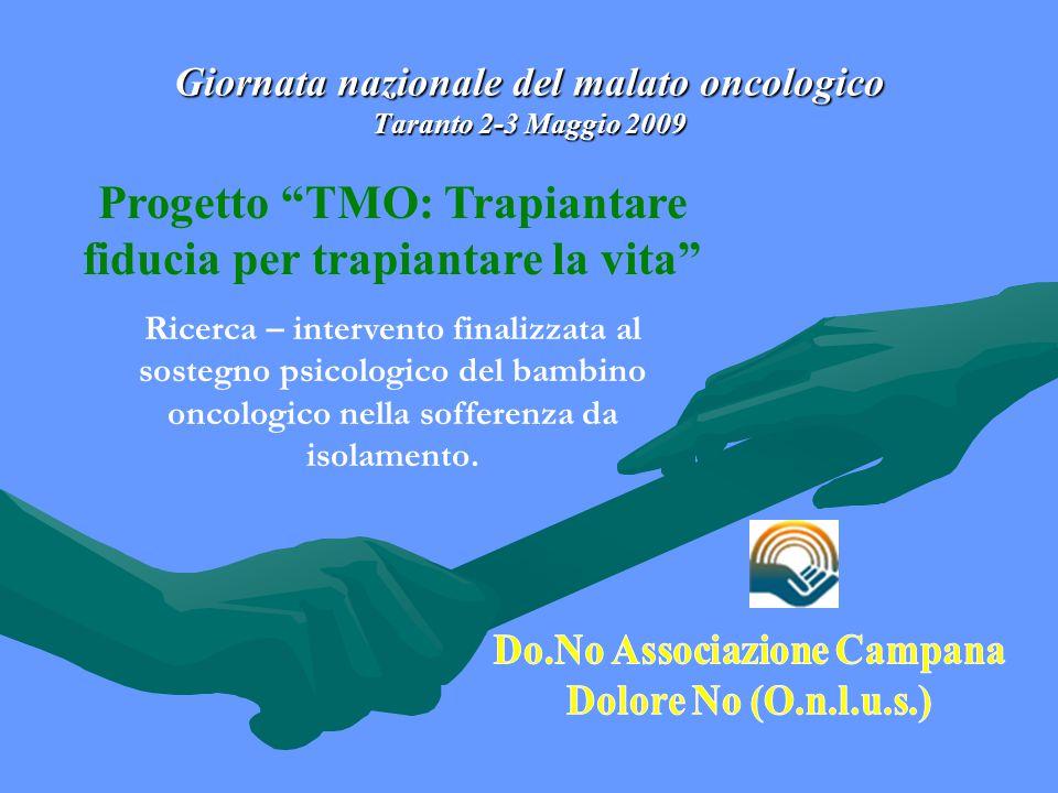 Giornata nazionale del malato oncologico Taranto 2-3 Maggio 2009 Progetto TMO: Trapiantare fiducia per trapiantare la vita Ricerca – intervento finalizzata al sostegno psicologico del bambino oncologico nella sofferenza da isolamento.