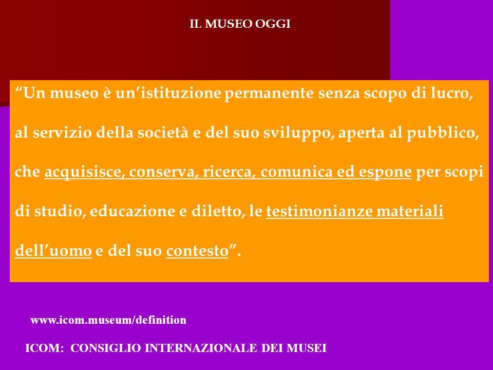 IL MUSEO OGGI Un museo è un'istituzione permanente senza scopo di lucro, al servizio della società e del suo sviluppo, aperta al pubblico, che acquisisce, conserva, ricerca, comunica ed espone per scopi di studio, educazione e diletto, le testimonianze materiali dell'uomo e del suo contesto .