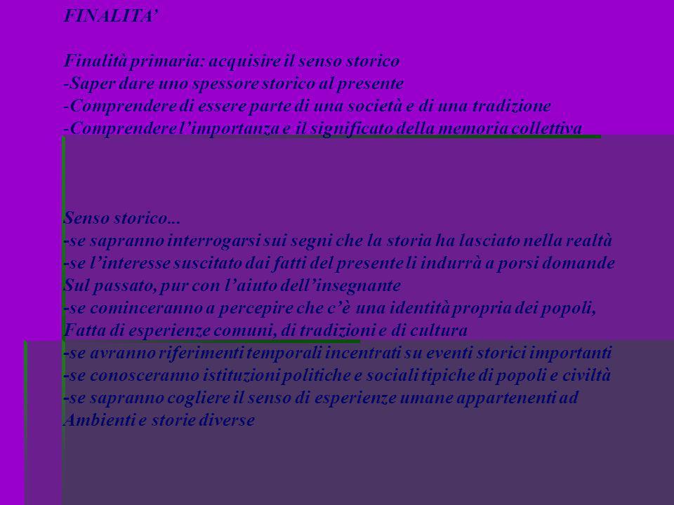 FINALITA' Finalità primaria: acquisire il senso storico -Saper dare uno spessore storico al presente -Comprendere di essere parte di una società e di