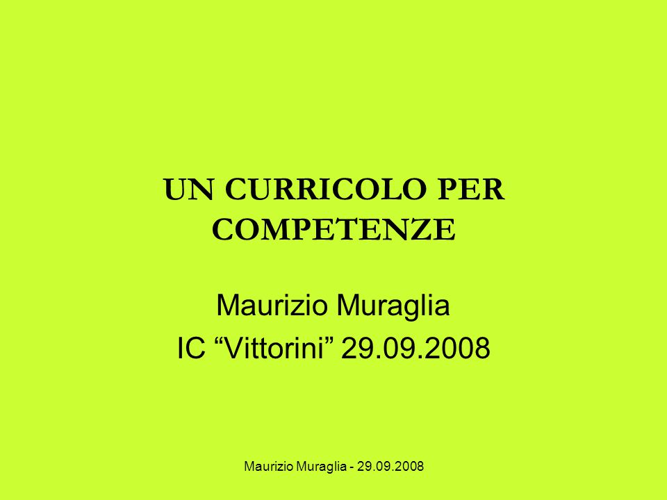 """Maurizio Muraglia - 29.09.2008 UN CURRICOLO PER COMPETENZE Maurizio Muraglia IC """"Vittorini"""" 29.09.2008"""