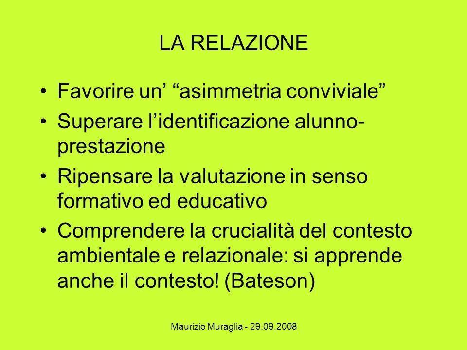 """Maurizio Muraglia - 29.09.2008 LA RELAZIONE Favorire un' """"asimmetria conviviale"""" Superare l'identificazione alunno- prestazione Ripensare la valutazio"""