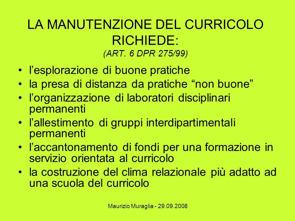 Maurizio Muraglia - 29.09.2008 LA MANUTENZIONE DEL CURRICOLO RICHIEDE: (ART. 6 DPR 275/99) l'esplorazione di buone pratiche la presa di distanza da pr