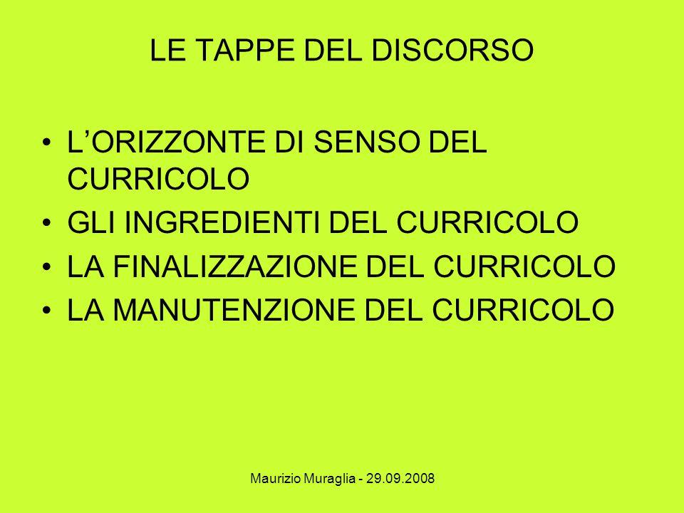 Maurizio Muraglia - 29.09.2008 LE TAPPE DEL DISCORSO L'ORIZZONTE DI SENSO DEL CURRICOLO GLI INGREDIENTI DEL CURRICOLO LA FINALIZZAZIONE DEL CURRICOLO