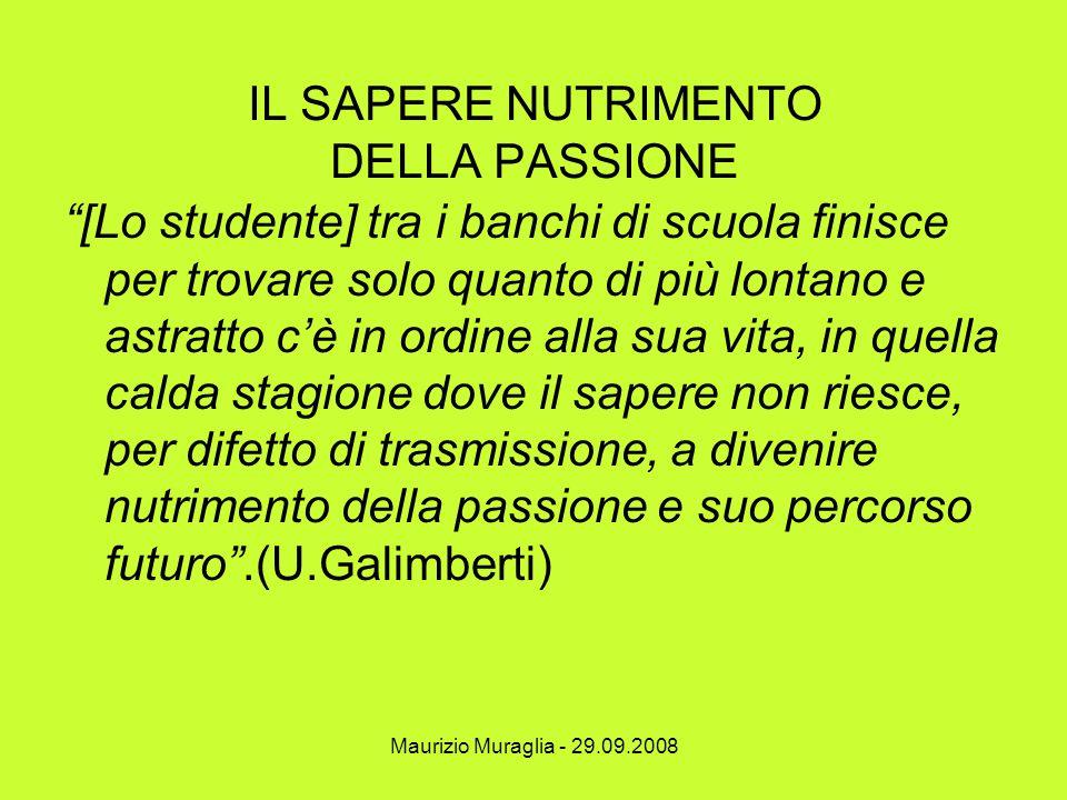 """Maurizio Muraglia - 29.09.2008 IL SAPERE NUTRIMENTO DELLA PASSIONE """"[Lo studente] tra i banchi di scuola finisce per trovare solo quanto di più lontan"""