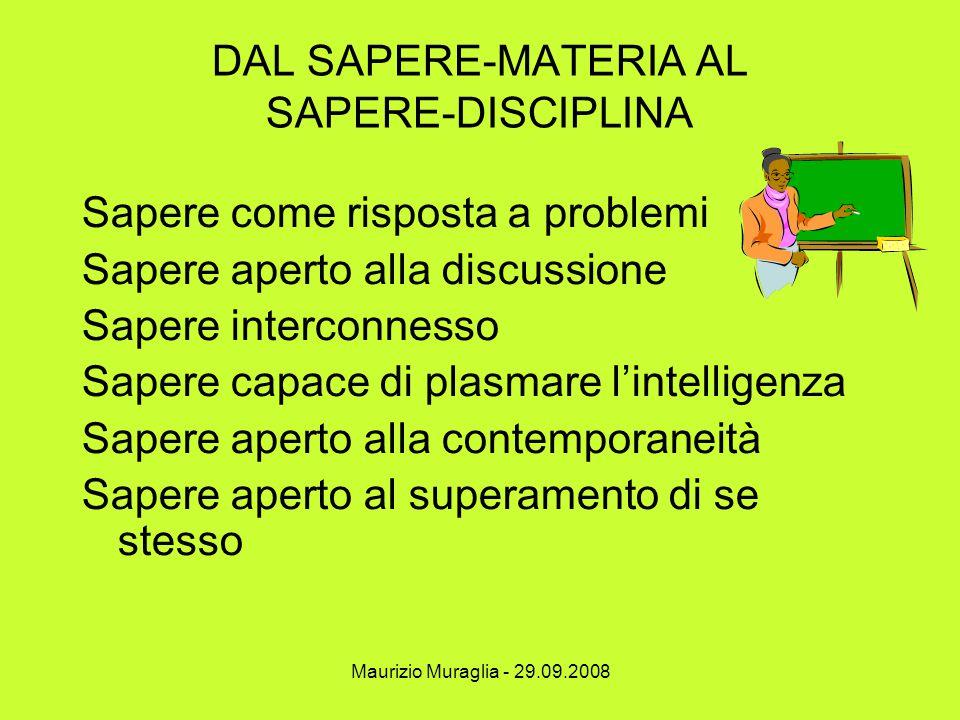 Maurizio Muraglia - 29.09.2008 DAL SAPERE-MATERIA AL SAPERE-DISCIPLINA Sapere come risposta a problemi Sapere aperto alla discussione Sapere interconn
