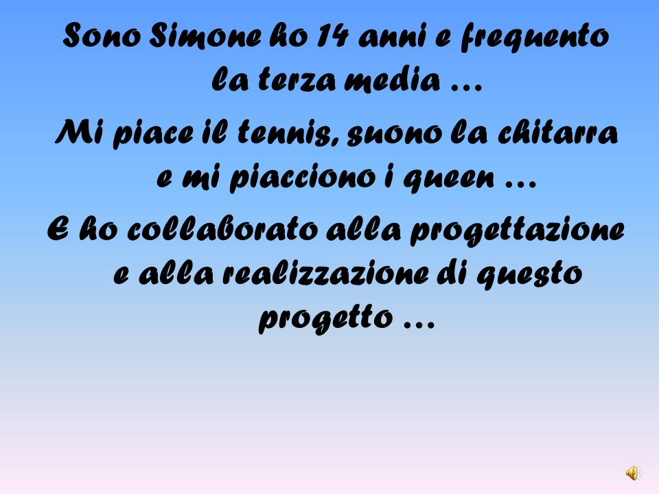Sono Simone ho 14 anni e frequento la terza media … Mi piace il tennis, suono la chitarra e mi piacciono i queen … E ho collaborato alla progettazione