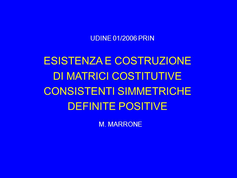 ESISTENZA E COSTRUZIONE DI MATRICI COSTITUTIVE CONSISTENTI SIMMETRICHE DEFINITE POSITIVE M. MARRONE UDINE 01/2006 PRIN