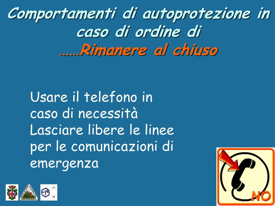 Comportamenti di autoprotezione in caso di ordine di ……Rimanere al chiuso Usare il telefono in caso di necessità Lasciare libere le linee per le comunicazioni di emergenza