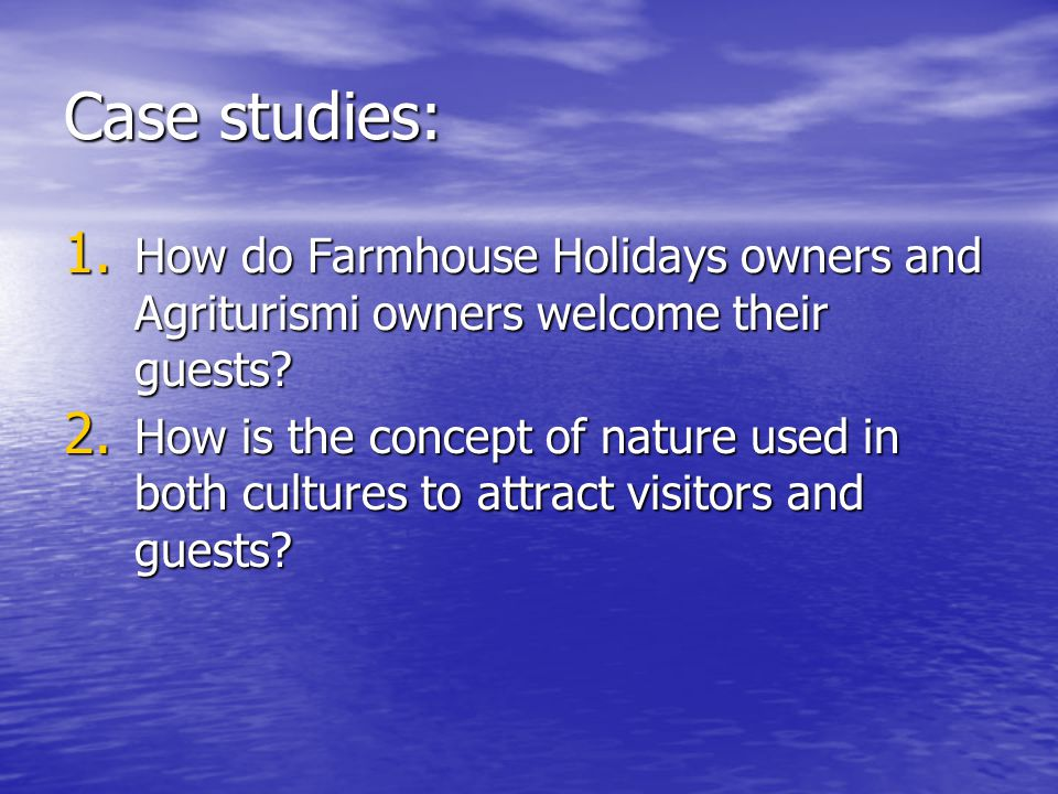 Case studies: 1. How do Farmhouse Holidays owners and Agriturismi owners welcome their guests? 2. How is the concept of nature used in both cultures t