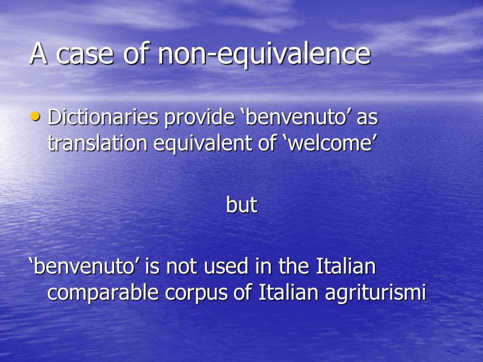 A case of non-equivalence Dictionaries provide 'benvenuto' as translation equivalent of 'welcome' Dictionaries provide 'benvenuto' as translation equi