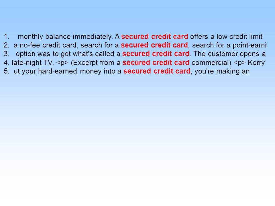 1. monthly balance immediately. A secured credit card offers a low credit limit 2.