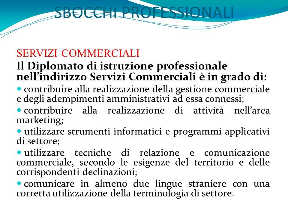 SBOCCHI PROFESSIONALI SERVIZI COMMERCIALI Il Diplomato di istruzione professionale nell'indirizzo Servizi Commerciali è in grado di: contribuire alla