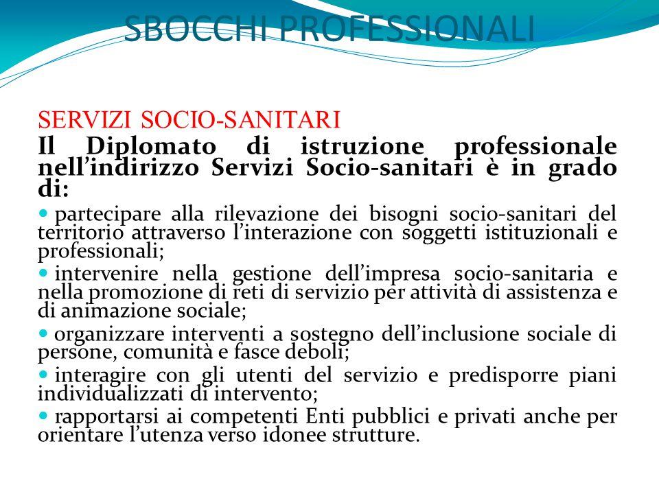 SBOCCHI PROFESSIONALI SERVIZI SOCIO-SANITARI Il Diplomato di istruzione professionale nell'indirizzo Servizi Socio-sanitari è in grado di: partecipare