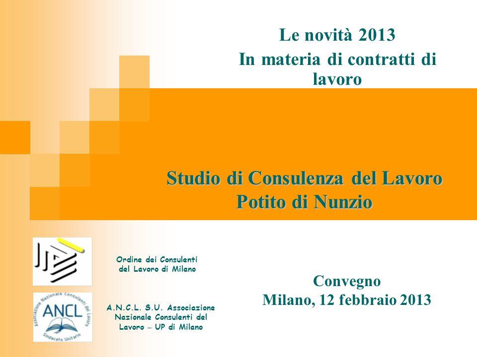 Studio di Consulenza del Lavoro Potito di Nunzio Le novità 2013 In materia di contratti di lavoro Convegno Milano, 12 febbraio 2013 Ordine dei Consulenti del Lavoro di Milano A.N.C.L.