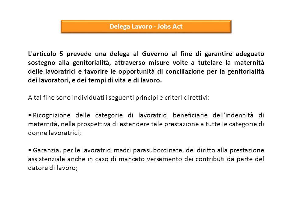Delega Lavoro - Jobs Act L'articolo 5 prevede una delega al Governo al fine di garantire adeguato sostegno alla genitorialità, attraverso misure volte