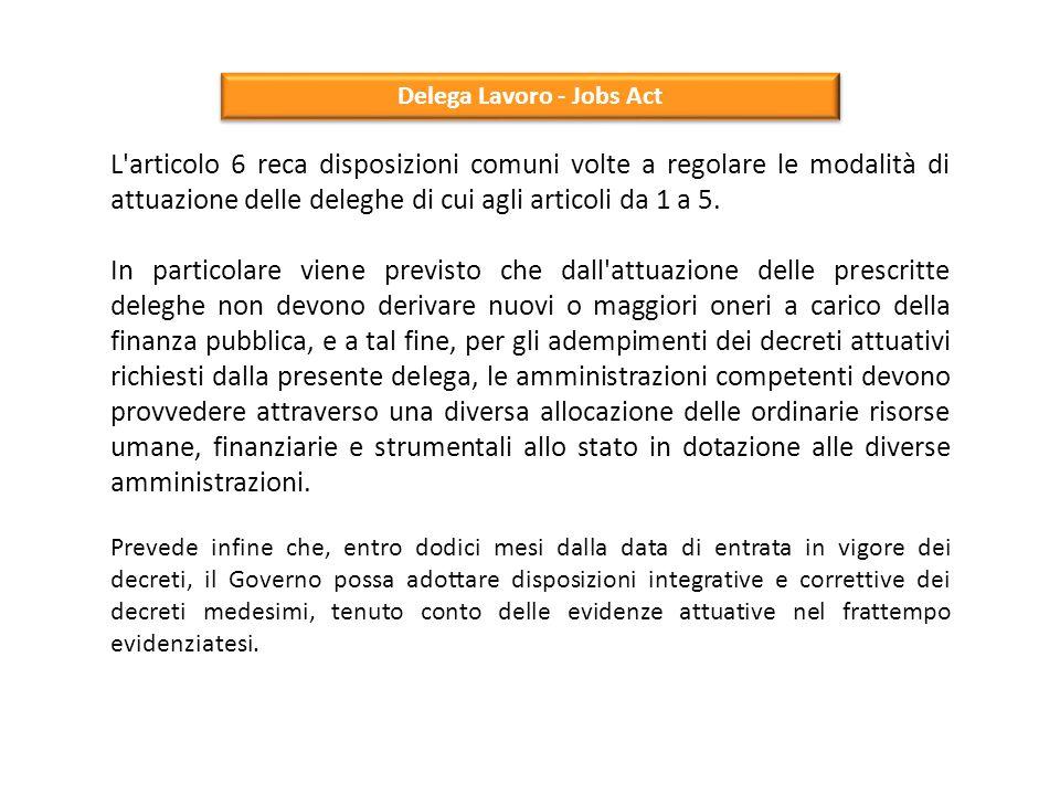 Delega Lavoro - Jobs Act L'articolo 6 reca disposizioni comuni volte a regolare le modalità di attuazione delle deleghe di cui agli articoli da 1 a 5.