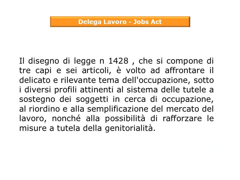 Delega Lavoro - Jobs Act Il disegno di legge n 1428, che si compone di tre capi e sei articoli, è volto ad affrontare il delicato e rilevante tema del