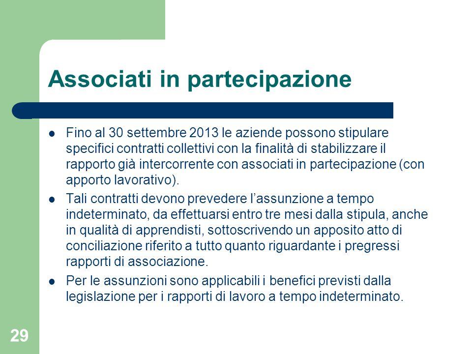 29 Associati in partecipazione Fino al 30 settembre 2013 le aziende possono stipulare specifici contratti collettivi con la finalità di stabilizzare il rapporto già intercorrente con associati in partecipazione (con apporto lavorativo).