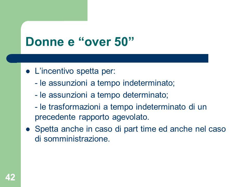 42 Donne e over 50 L'incentivo spetta per: - le assunzioni a tempo indeterminato; - le assunzioni a tempo determinato; - le trasformazioni a tempo indeterminato di un precedente rapporto agevolato.